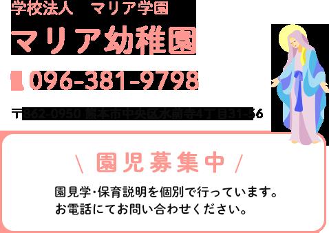 学校法人マリア学園マリア幼稚園。電話番号は096-381-9798。住所は熊本市中央区水前寺4丁目31-56です。園児募集中。園見学・保育説明を個別で行っています。お電話にてお問い合わせください。予約制で1日4組限定です。